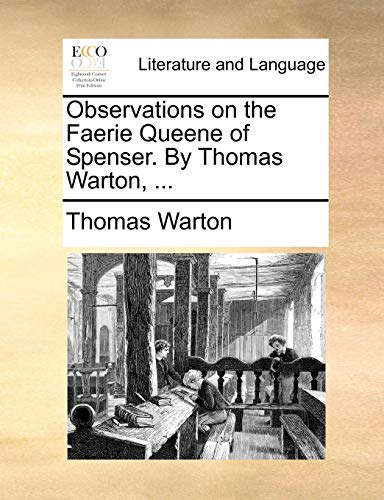 Observations on the Faerie Queene of Spenser. by Thomas Warton, ... By Thomas Warton