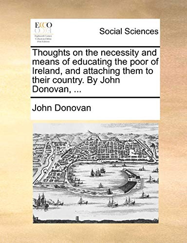 Thoughts on the Necessity and Means of Educating the Poor of Ireland, and Attaching Them to Their Country. by John Donovan, ... By John Donovan