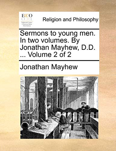 Sermons to Young Men. in Two Volumes. by Jonathan Mayhew, D.D. ... Volume 2 of 2 By Jonathan Mayhew