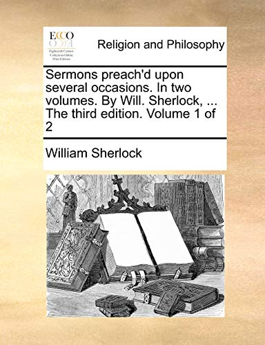 Sermons Preach'd Upon Several Occasions. in Two Volumes. by Will. Sherlock, ... the Third Edition. Volume 1 of 2 By William Sherlock