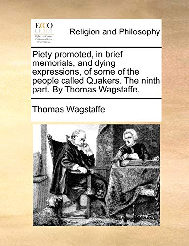 Piety Promoted, in Brief Memorials, and Dying Expressions, of Some of the People Called Quakers. the Ninth Part. by Thomas Wagstaffe. By Thomas Wagstaffe