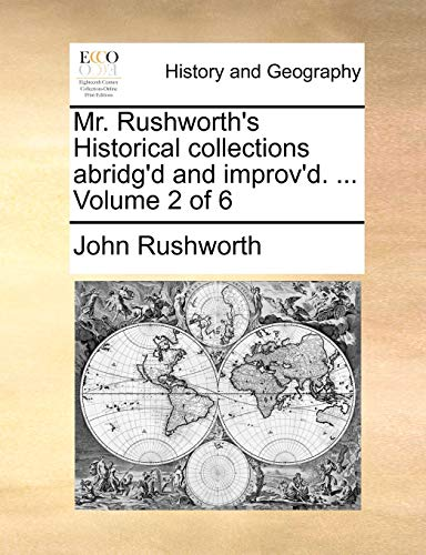 Mr. Rushworth's Historical Collections Abridg'd and Improv'd. ... Volume 2 of 6 By John Rushworth
