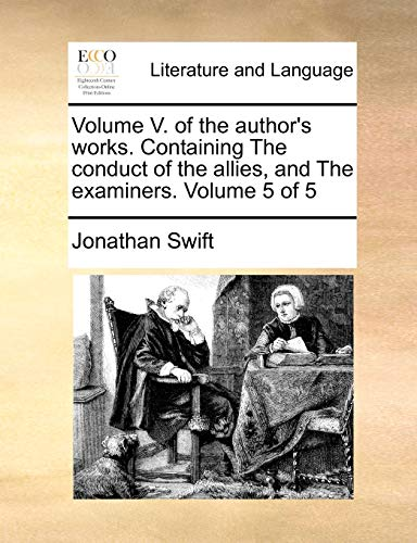 Volume V. of the Author's Works. Containing the Conduct of the Allies, and the Examiners. Volume 5 of 5 By Jonathan Swift