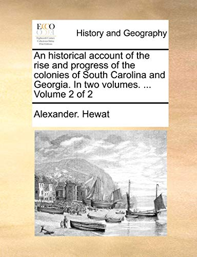 An Historical Account of the Rise and Progress of the Colonies of South Carolina and Georgia. in Two Volumes. ... Volume 2 of 2 By Alexander Hewat
