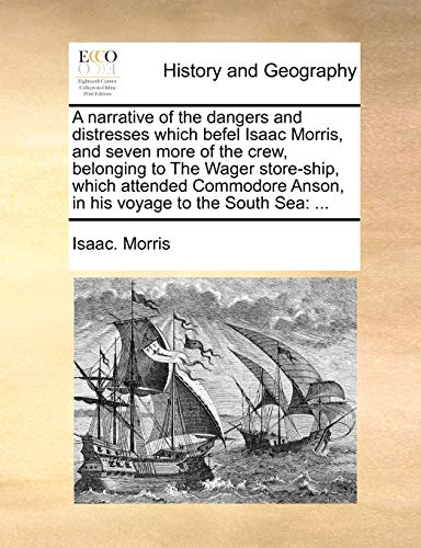A Narrative of the Dangers and Distresses Which Befel Isaac Morris, and Seven More of the Crew, Belonging to the Wager Store-Ship, Which Attended Commodore Anson, in His Voyage to the South Sea By Isaac Morris