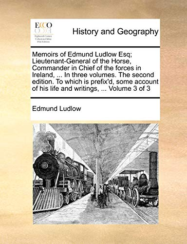 Memoirs of Edmund Ludlow Esq; Lieutenant-General of the Horse, Commander in Chief of the Forces in Ireland, ... in Three Volumes. the Second Edition. to Which Is Prefix'd, Some Account of His Life and By Edmund Ludlow