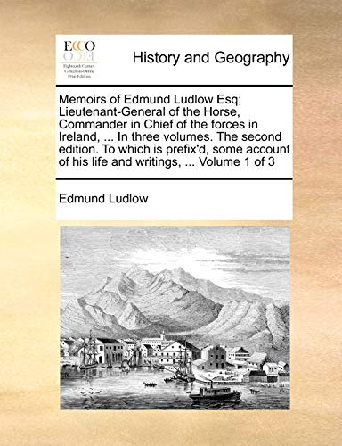 Memoirs of Edmund Ludlow Esq; Lieutenant-General of the Horse, Commander in Chief of the Forces in Ireland, ... in Three Volumes. the Second Edition. to Which Is Prefix'd, Some Account of His Life and Writings, ... Volume 1 of 3 By Edmund Ludlow