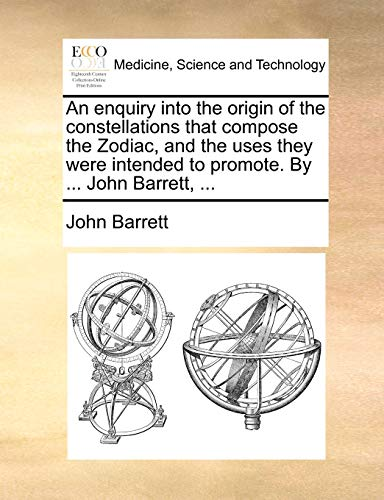 An Enquiry Into the Origin of the Constellations That Compose the Zodiac, and the Uses They Were Intended to Promote. by ... John Barrett, ... By Professor John Barrett (University of Sheffield UK)