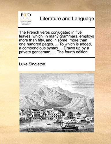 The French Verbs Conjugated in Five Leaves; Which, in Many Grammars, Employs More Than Fifty, and in Some, More Than One Hundred Pages. ... to Which Is Added, a Compendious Syntax ... Drawn Up by a Private Gentleman, ... the Fourth Edition. By Luke Singleton