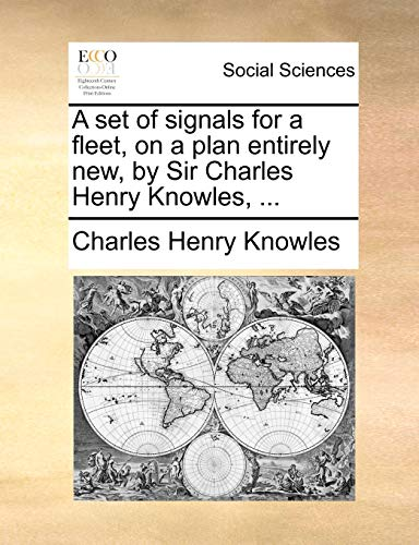 A Set of Signals for a Fleet, on a Plan Entirely New, by Sir Charles Henry Knowles, ... By Charles Henry Knowles