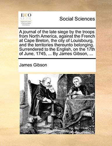 A Journal of the Late Siege by the Troops from North America, Against the French at Cape Breton, the City of Louisbourg, and the Territories Thereunto Belonging. Surrendered to the English, on the 17th of June, 1745, ... by James Gibson, ... By James Gibson