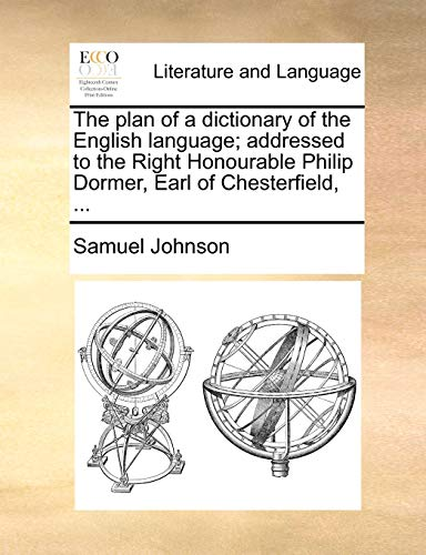 The Plan of a Dictionary of the English Language; Addressed to the Right Honourable Philip Dormer, Earl of Chesterfield, ... By Samuel Johnson