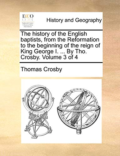 The History of the English Baptists, from the Reformation to the Beginning of the Reign of King George I. ... by Tho. Crosby. Volume 3 of 4 By Thomas Crosby