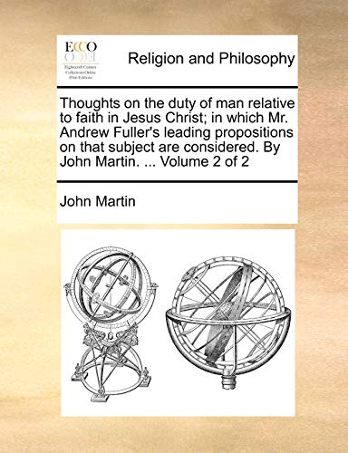 Thoughts on the Duty of Man Relative to Faith in Jesus Christ; In Which Mr. Andrew Fuller's Leading Propositions on That Subject Are Considered. by John Martin. ... Volume 2 of 2 By John Martin (Emeritus Reader University of Oxford UK)