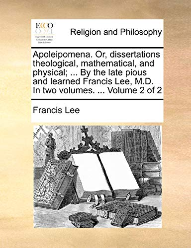 Apoleipomena. Or, Dissertations Theological, Mathematical, and Physical; ... by the Late Pious and Learned Francis Lee, M.D. in Two Volumes. ... Volume 2 of 2 By Francis Lee (Linkoping University)