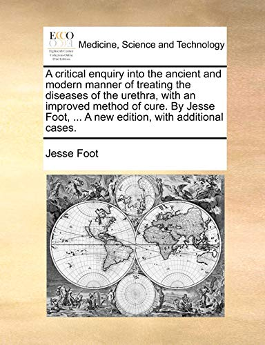 A Critical Enquiry Into the Ancient and Modern Manner of Treating the Diseases of the Urethra, with an Improved Method of Cure. by Jesse Foot, ... a New Edition, with Additional Cases. By Jesse Foot