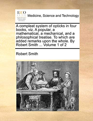 A Compleat System of Opticks in Four Books, Viz. a Popular, a Mathematical, a Mechanical, and a Philosophical Treatise. to Which Are Added Remarks Upon the Whole. by Robert Smith ... Volume 1 of 2 By Robert Smith (University of Oxford)