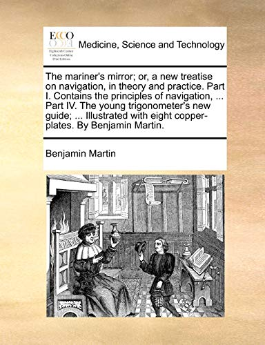 The Mariner's Mirror; Or, a New Treatise on Navigation, in Theory and Practice. Part I. Contains the Principles of Navigation, ... Part IV. the Young Trigonometer's New Guide; ... Illustrated with Eight Copper-Plates. by Benjamin Martin. By Benjamin Martin