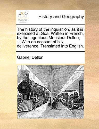 The History of the Inquisition, as It Is Exercised at Goa. Written in French, by the Ingenious Monsieur Dellon, ... with an Account of His Deliverance. Translated Into English. By Gabriel Dellon