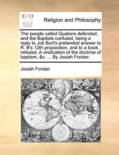 The People Called Quakers Defended, and the Baptists Confuted, Being a Reply to Job Burt's Pretended Answer to R. B's 12th Proposition, and to a Book, Intituled, a Vindication of the Doctrine of Baptism, &C. ... by Josiah Forster. By Josiah Forster