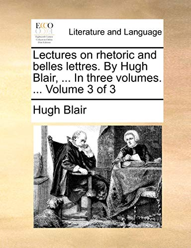 Lectures on Rhetoric and Belles Lettres. by Hugh Blair, ... in Three Volumes. ... Volume 3 of 3 By Hugh Blair