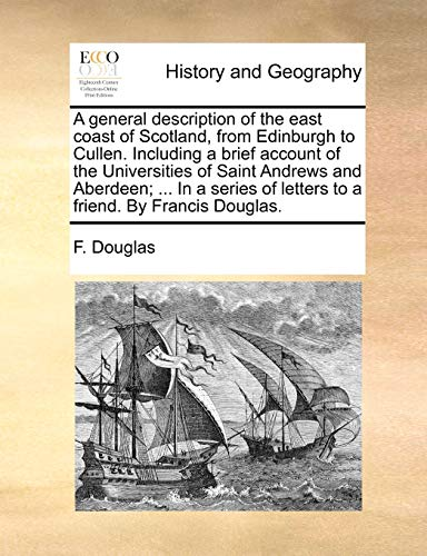 A General Description of the East Coast of Scotland, from Edinburgh to Cullen. Including a Brief Account of the Universities of Saint Andrews and Aberdeen; ... in a Series of Letters to a Friend. by Francis Douglas. By F Douglas