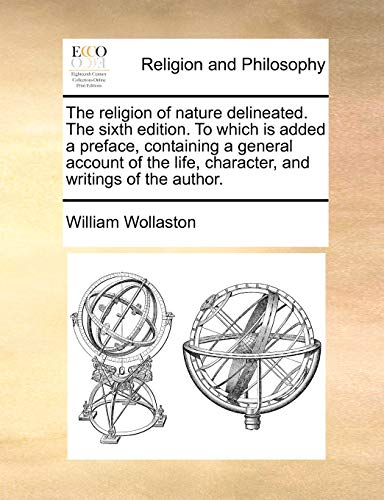 The Religion of Nature Delineated. the Sixth Edition. to Which Is Added a Preface, Containing a General Account of the Life, Character, and Writings of the Author. By William Wollaston