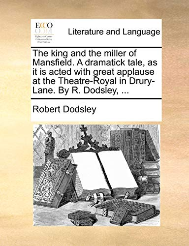 The King and the Miller of Mansfield. a Dramatick Tale, as It Is Acted with Great Applause at the Theatre-Royal in Drury-Lane. by R. Dodsley, ... By Robert Dodsley