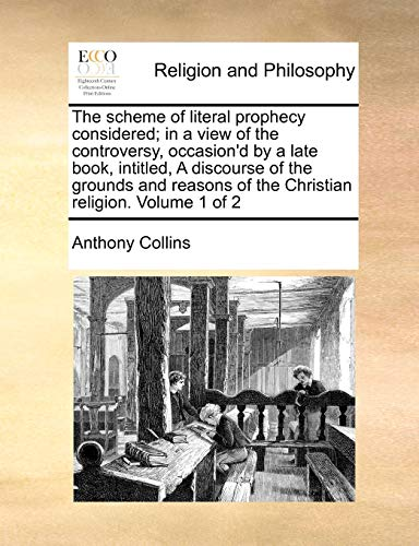 The Scheme of Literal Prophecy Considered; In a View of the Controversy, Occasion'd by a Late Book, Intitled, a Discourse of the Grounds and Reasons of the Christian Religion. Volume 1 of 2 By Anthony Collins