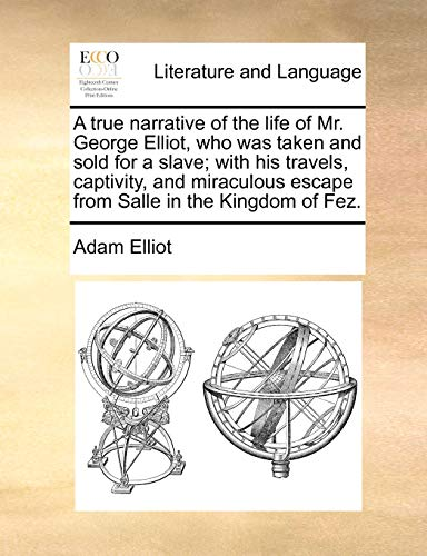 A True Narrative of the Life of Mr. George Elliot, Who Was Taken and Sold for a Slave; With His Travels, Captivity, and Miraculous Escape from Salle in the Kingdom of Fez. By Adam Elliot