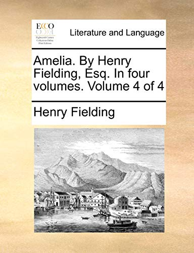 Amelia. by Henry Fielding, Esq. in Four Volumes. Volume 4 of 4 By Henry Fielding