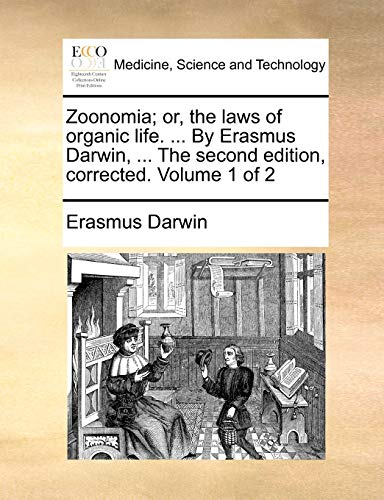 Zoonomia; Or, the Laws of Organic Life. ... by Erasmus Darwin, ... the Second Edition, Corrected. Volume 1 of 2 By Erasmus Darwin