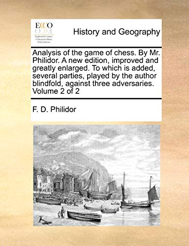 Analysis of the Game of Chess. by Mr. Philidor. a New Edition, Improved and Greatly Enlarged. to Which Is Added, Several Parties, Played by the Author Blindfold, Against Three Adversaries. Volume 2 of 2 By F D Philidor