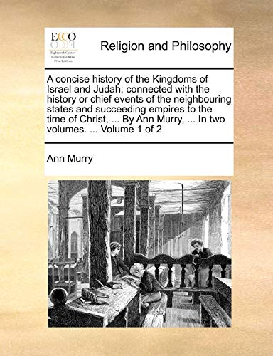 A Concise History of the Kingdoms of Israel and Judah; Connected with the History or Chief Events of the Neighbouring States and Succeeding Empires to the Time of Christ, ... by Ann Murry, ... in Two Volumes. ... Volume 1 of 2 By Ann Murry