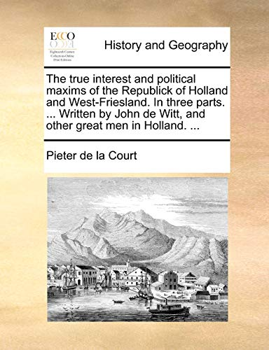 The True Interest and Political Maxims of the Republick of Holland and West-Friesland. in Three Parts. ... Written by John de Witt, and Other Great Men in Holland. ... By Pieter De La Court