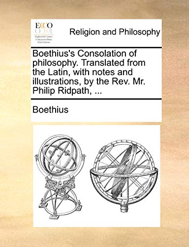 Boethius's Consolation of Philosophy. Translated from the Latin, with Notes and Illustrations, by the REV. Mr. Philip Ridpath, ... By Boethius