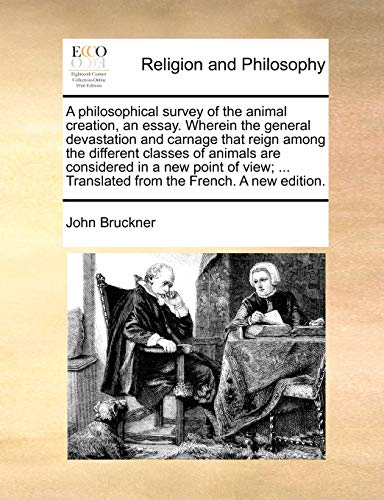 A Philosophical Survey of the Animal Creation, an Essay. Wherein the General Devastation and Carnage That Reign Among the Different Classes of Animals Are Considered in a New Point of View; ... Translated from the French. a New Edition. By John Bruckner