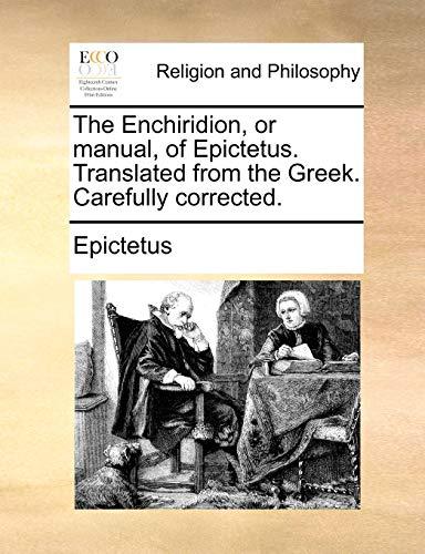 The Enchiridion, or Manual, of Epictetus. Translated from the Greek. Carefully Corrected. By Epictetus