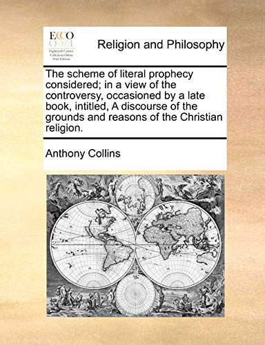 The Scheme of Literal Prophecy Considered; In a View of the Controversy, Occasioned by a Late Book, Intitled, a Discourse of the Grounds and Reasons of the Christian Religion. By Anthony Collins