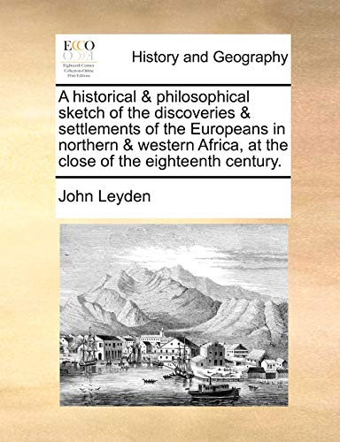 A historical & philosophical sketch of the discoveries & settlements of the Europeans in northern & western Africa, at the close of the eighteenth century. By John Leyden