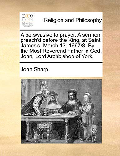 A Perswasive to Prayer. a Sermon Preach'd Before the King, at Saint James's, March 13. 1697/8. by the Most Reverend Father in God, John, Lord Archbishop of York. By Professor John Sharp, M D (John Sharp International Woodley Berkshire UK)