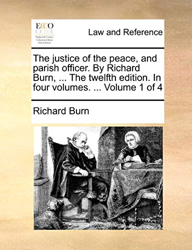 The Justice of the Peace, and Parish Officer. by Richard Burn, ... the Twelfth Edition. in Four Volumes. ... Volume 1 of 4 By Richard Burn