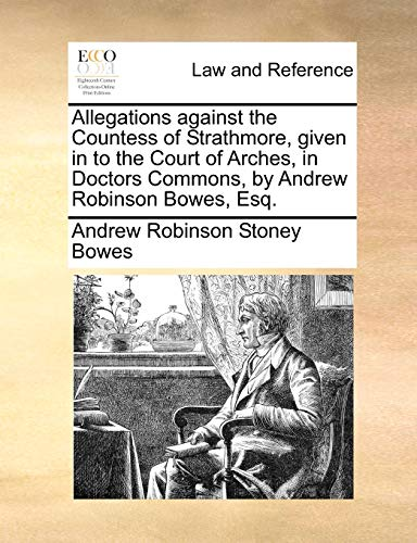 Allegations Against the Countess of Strathmore, Given in to the Court of Arches, in Doctors Commons, by Andrew Robinson Bowes, Esq. By Andrew Robinson Stoney Bowes