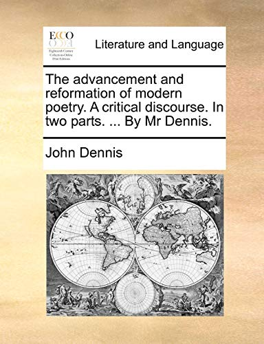 The Advancement and Reformation of Modern Poetry. a Critical Discourse. in Two Parts. ... by MR Dennis. By John Dennis (University of Cambridge)