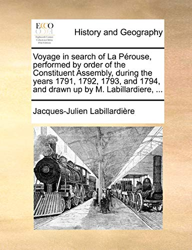 Voyage in Search of La Perouse, Performed by Order of the Constituent Assembly, During the Years 1791, 1792, 1793, and 1794, and Drawn Up by M. Labillardiere, ... By Jacques-Julien Labillardire