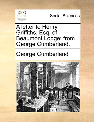 A Letter to Henry Griffiths, Esq. of Beaumont Lodge; From George Cumberland. By George Cumberland