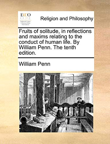 Fruits of Solitude, in Reflections and Maxims Relating to the Conduct of Human Life. by William Penn. the Tenth Edition. By William Penn