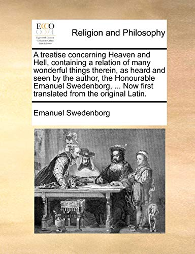A Treatise Concerning Heaven and Hell, Containing a Relation of Many Wonderful Things Therein, as Heard and Seen by the Author, the Honourable Emanuel Swedenborg, ... Now First Translated from the Original Latin. By Emanuel Swedenborg