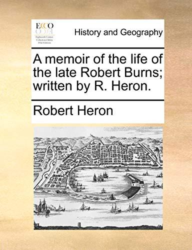 A Memoir of the Life of the Late Robert Burns; Written by R. Heron. By Robert Heron