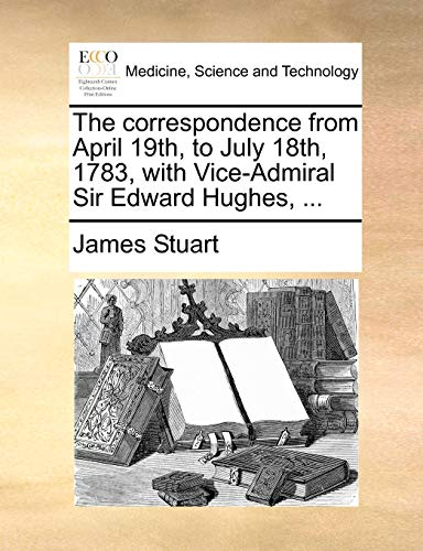 The Correspondence from April 19th, to July 18th, 1783, with Vice-Admiral Sir Edward Hughes, ... By James Stuart